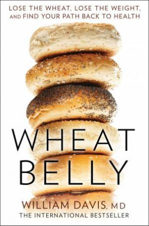 Wheat Belly: Lose the Wheat, Lose the Weight and Find Your Path Back to Health by William Davis