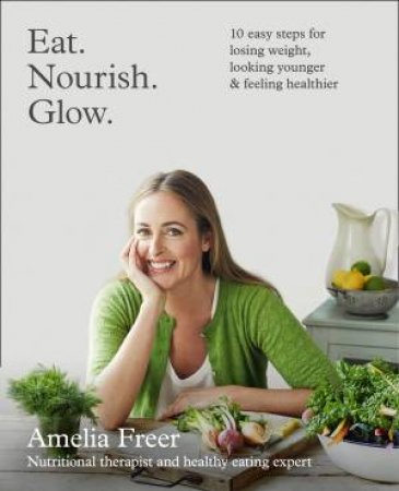 Eat. Nourish. Glow: 10 Easy Steps for Losing Weight, Looking Younger & Feeling Healthier by Amelia Freer