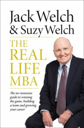 The Real-Life MBA: The no-nonsense guide to winning the game, building a team and growing your career by Jack Welch & Suzy Welch