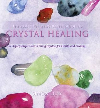 Complete Illustrated Guide: Crystal Healing by Simon Lilly