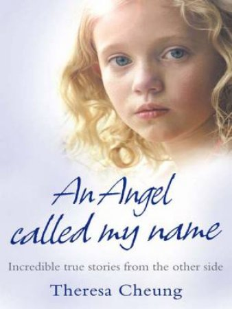 An Angel Called My Name: Incredible True Stories from the Other Side by Theresa Cheung