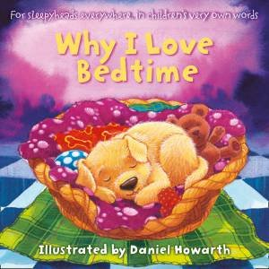 Why I Love Bedtime: For Everyone Everywhere, In Children's Very Own Words by Daniel Howarth