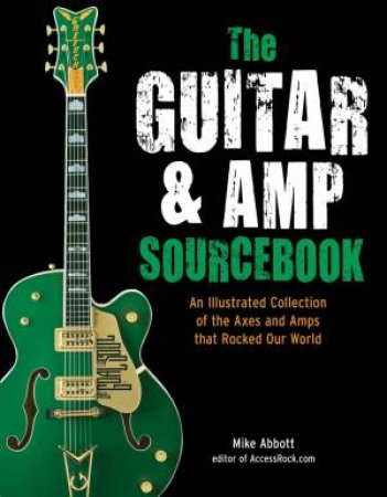The Guitar and Amp Sourcebook: An Illustrated Collection of the Axes and Amps That Rocked Our World by Mike Abbott