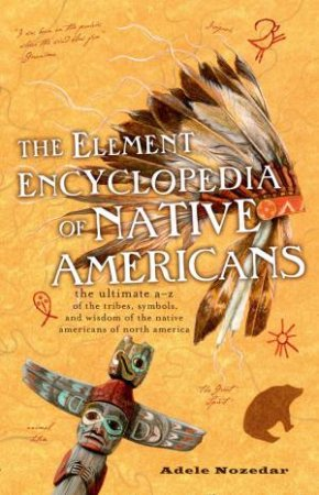 The Element Encyclopedia Of Native Americans: An A To Z Of Tribes, Culture, And History by Adele Nozedar