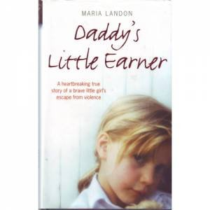 Daddy's Little Earner: A Hearbreaking True Story Of A Brave Little Girl's Escape From Violence by Maria Landon