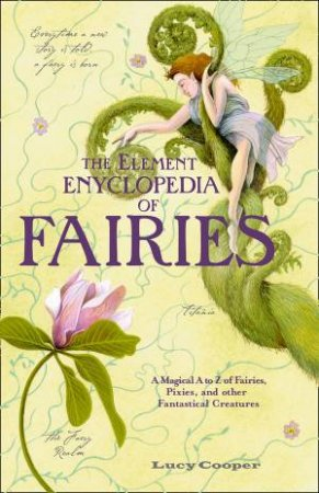 The Element Encyclopedia of Fairies: An A-Z of Fairies, Pixies and Other Fantastical Creatures by Lucy Cooper