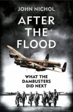 After the Flood: What the Dambusters Did Next by John Nichol