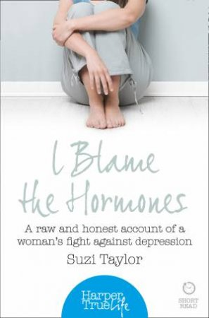 I Blame the Hormones: A Raw and Honest Account of One Woman's Fight Against Depression