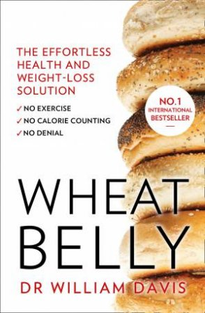 Wheat Belly: The Effortless Health And Weight-Loss Solution by William Davis