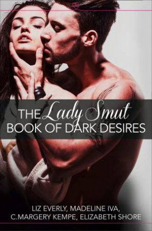 The Lady Smut Book of Dark Desires (An Anthology): HarperImpulse EroticRomance by Liz Everly