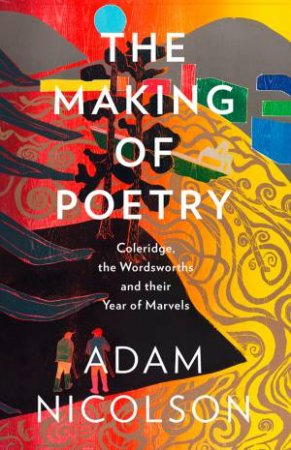 The Making of Poetry: Coleridge, the Wordsworths and Their Year of Marvels