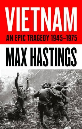 Vietnam: An Epic Tragedy: 1945-1975 by Max Hastings