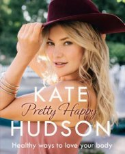 Pretty Happy: Healthy Ways to Love Your Body by Kate Hudson