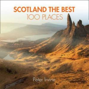 Scotland The Best 100 Places: Extraordinary Places And Where Best To Walk, Eat And Sleep by Peter Irvine