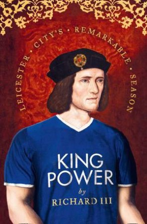 King Power: Leicester City's Remarkable Season by Richard III