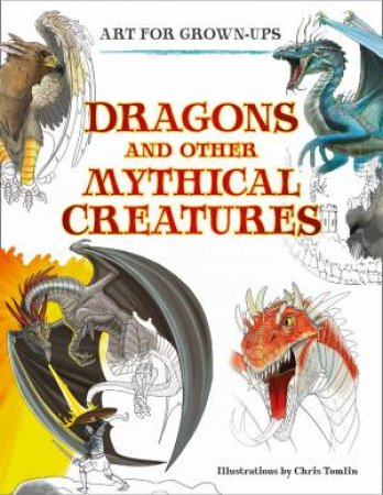 Art For Grown-ups: Dragons And Other Mythical Creatures by Chris Tomlin
