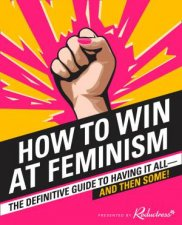 How To Win At Feminism: The Definitive Guide To Having It All-And Then Some! by Reductress