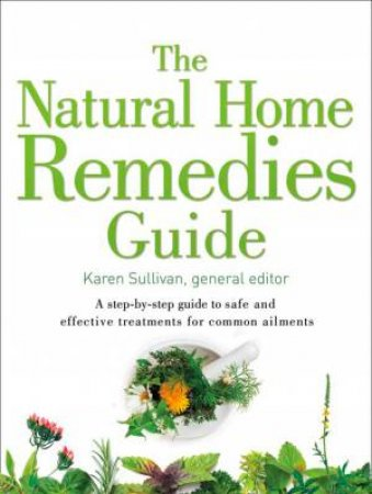Healing Guides - The Natural Home Remedies Guide: A Step-by-step Guide  To Safe And Effective Treatments For Common Ailments by Karen Sullivan