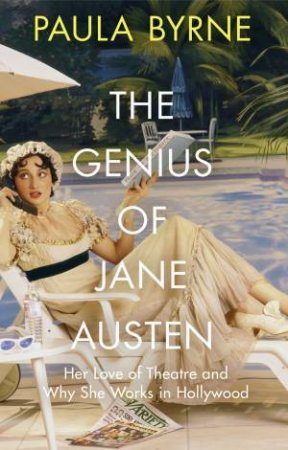 The Genius Of Jane Austen: Her Love Of Theatre And Why She Works In Hollywood by Paula Byrne