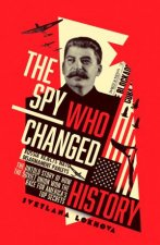 The Spy Who Changed History The Untold Story of How the Soviet Union Won the Race for Americas Top Secrets