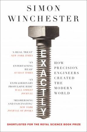 Exactly: How Precision Engineers Created The Modern World by Simon Winchester