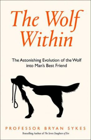 The Wolf Within: The Astonishing Evolution Of The Wolf Into Man's Best Friend by Professor Bryan Sykes