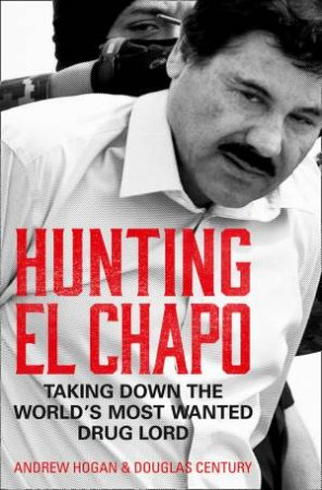 Hunting El Chapo: Taking Down The World's Most-Wanted Drug-Lord by Andrew Hogan & Douglas Century