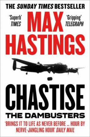 Chastise: The Dambusters Story 1943 by Max Hastings