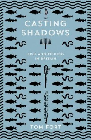 Casting Shadows: Fish And Fishing In Britain by Tom Fort