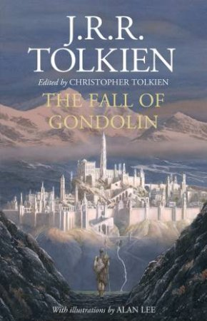 The Fall Of Gondolin by J R R Tolkien & Christopher Tolkien & Alan Lee