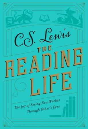 The Reading Life: Reflections & Essays by C. S. Lewis