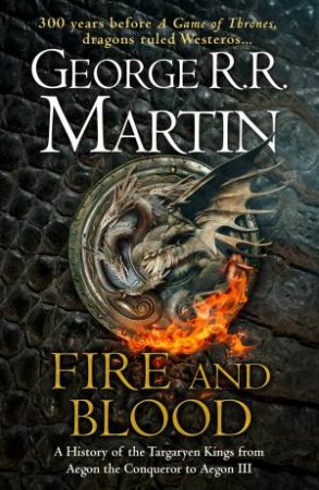 Fire And Blood: 300 Years Before A Game of Thrones (A Targaryen History) by George R R Martin