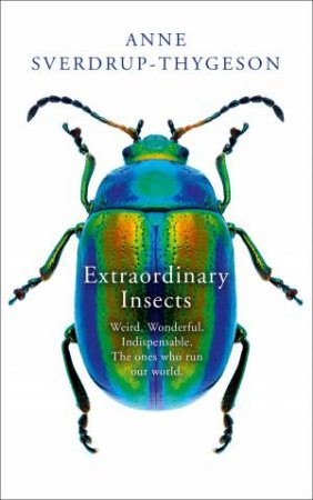The Extraordinary Lives of Insects: Weird. Wonderful. Indispensable. Howthey run the World