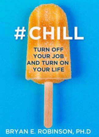 #Chill: Turn Off Your Job and Turn On Your Life by Dr Bryan Robinson
