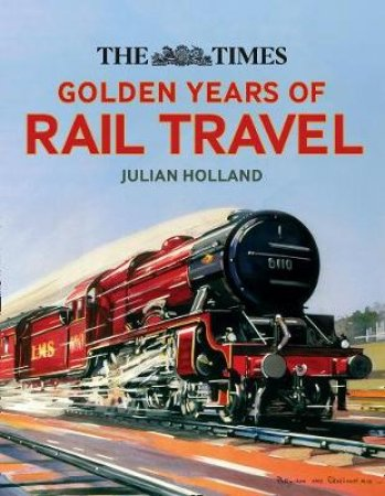 The Times Golden Years Of Rail Travel: Britain's Railways From 1890 To 1980