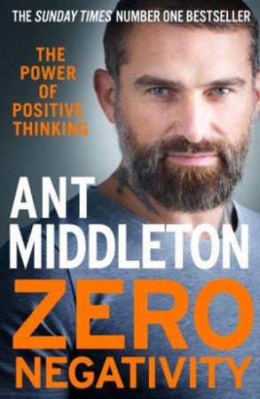 Zero Negativity: The Power Of Positive Thinking by Ant Middleton