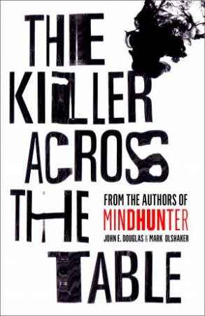 The Killer Across The Table: Inside The Minds Of Psychopaths And Predators With The Godfather Of Criminal Profiling
