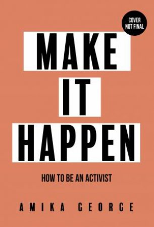 Make It Happen: How To Be An Activist by Amika George