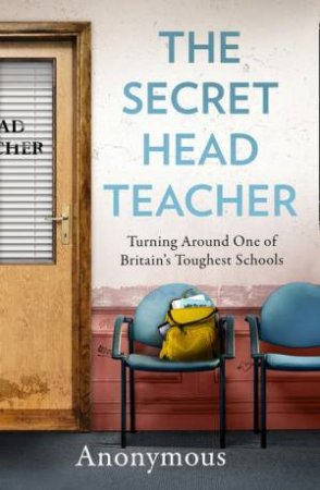 The Secret Headteacher: Turning Around One Of Britain's Toughest Schools by Anonymous