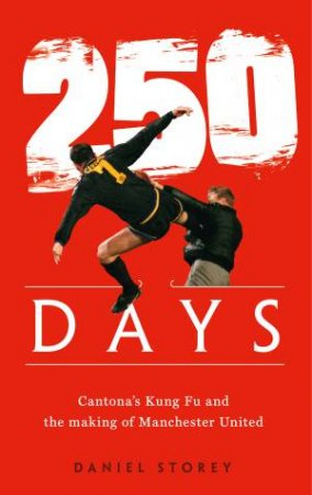 250 Days: Cantona's Kung Fu And The Making Of Man U by Daniel Storey