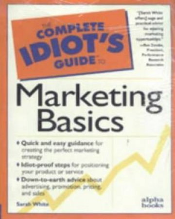 Complete Idiot's Guide To Marketing by Sarah White