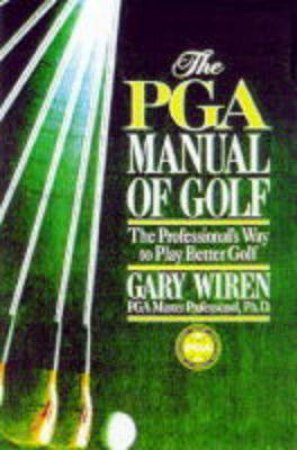 PGA Manual Of Golf: The Professional's Way To Play Better Golf by Gary Wiren