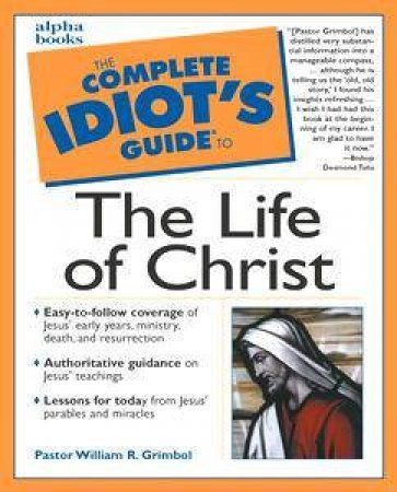 The Complete Idiot's Guide To The Life Of Christ by Pastor Bill Grimbol