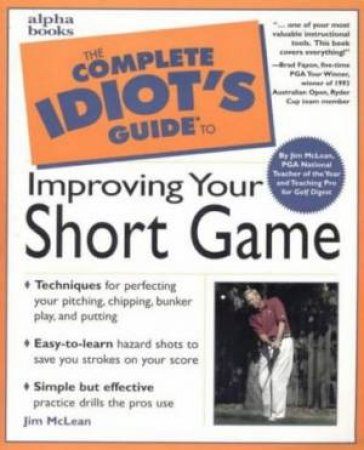 Complete Idiot's Guide To  Improving Your Short Game by Mclean Jim