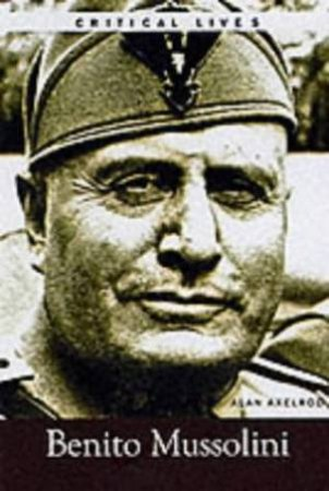 Critical Lives: Benito Mussolini by Alan Axelrod