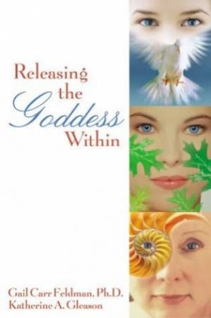 Releasing The Goddess Within by Gail Carr Feldman & Katherine A Gleason