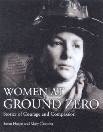 Women At Ground Zero: Stories Of Courage And Compassion by Suan Hagen & Mary Carouba