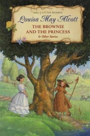 The Brownie And The Princess And Other Stories by Louisa May Alcott