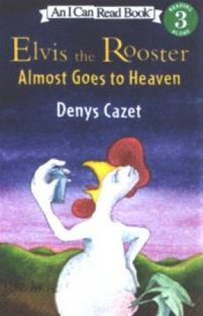 I Can Read: Elvis The Rooster Almost Goes To Heaven by Denys Cazet