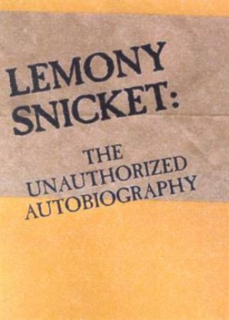 Lemony Snicket: The Unauthorized Autobiography by Lemony Snicket